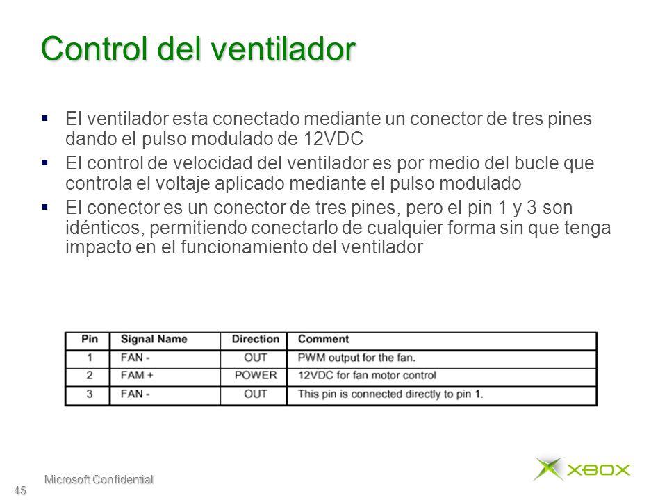 Microsoft Confidential 45 Control del ventilador El ventilador esta conectado mediante un conector de tres pines dando el pulso modulado de 12VDC El control de velocidad del ventilador es por medio del bucle que controla el voltaje aplicado mediante el pulso modulado El conector es un conector de tres pines, pero el pin 1 y 3 son idénticos, permitiendo conectarlo de cualquier forma sin que tenga impacto en el funcionamiento del ventilador