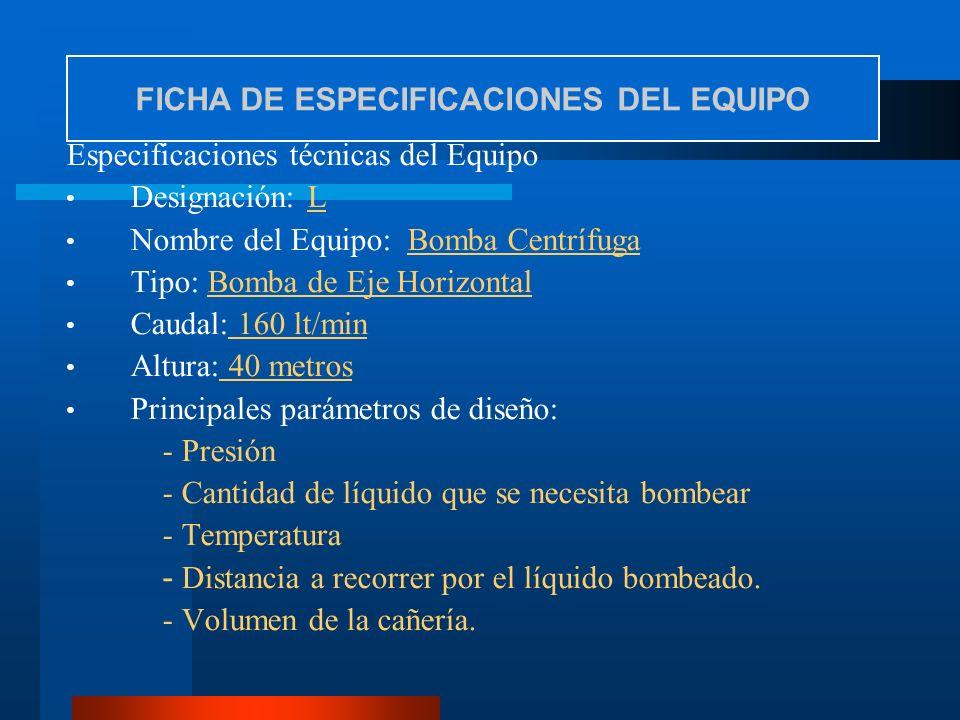 Especificaciones técnicas del Equipo Designación: L Nombre del Equipo: Bomba Centrífuga Tipo: Bomba de Eje Horizontal Caudal: 160 lt/min Altura: 40 me
