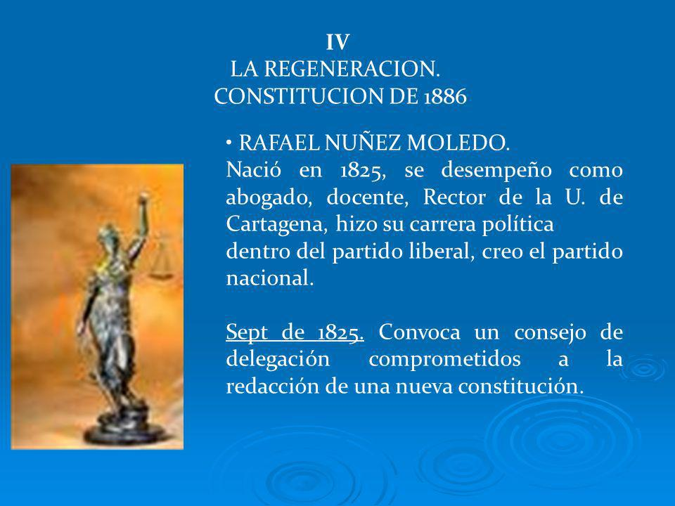 IV LA REGENERACION. CONSTITUCION DE 1886 RAFAEL NUÑEZ MOLEDO. Nació en 1825, se desempeño como abogado, docente, Rector de la U. de Cartagena, hizo su