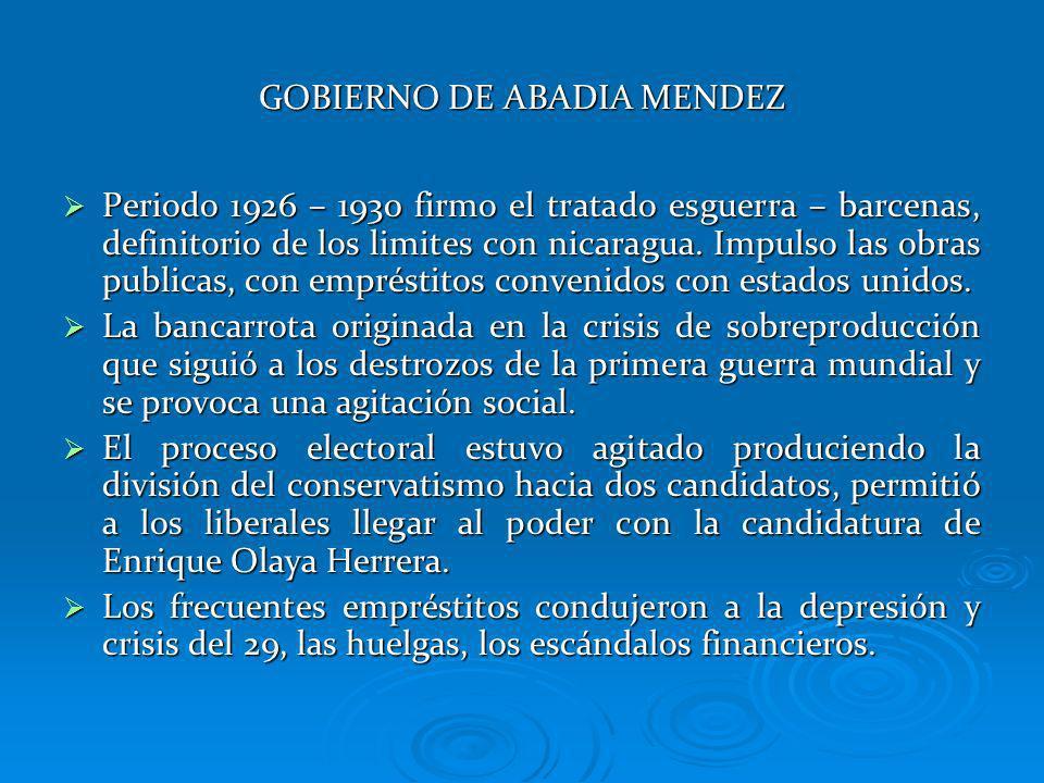 GOBIERNO DE ABADIA MENDEZ Periodo 1926 – 1930 firmo el tratado esguerra – barcenas, definitorio de los limites con nicaragua. Impulso las obras public