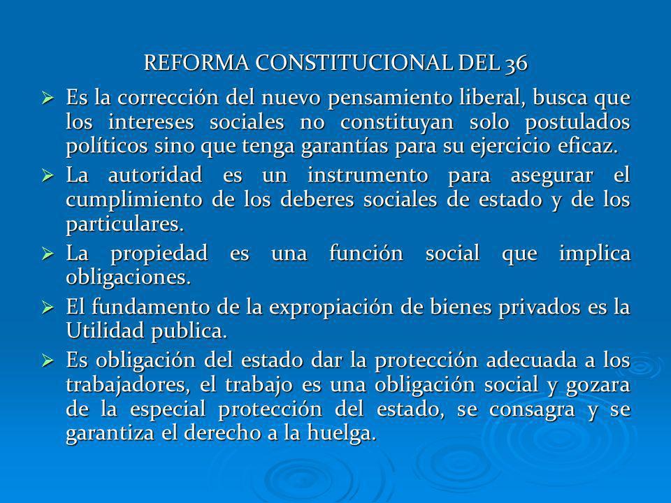 REFORMA CONSTITUCIONAL DEL 36 Es la corrección del nuevo pensamiento liberal, busca que los intereses sociales no constituyan solo postulados político