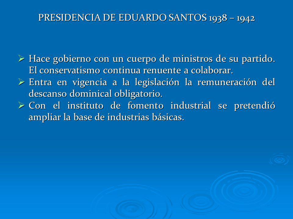 PRESIDENCIA DE EDUARDO SANTOS 1938 – 1942 Hace gobierno con un cuerpo de ministros de su partido. El conservatismo continua renuente a colaborar. Hace