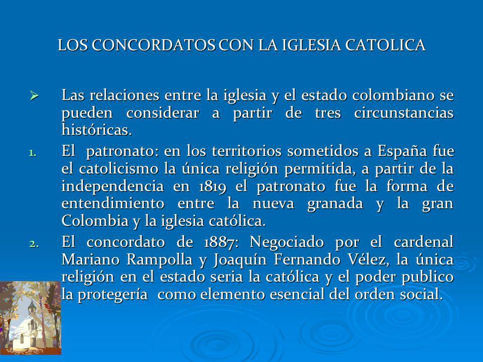 LOS CONCORDATOS CON LA IGLESIA CATOLICA Las relaciones entre la iglesia y el estado colombiano se pueden considerar a partir de tres circunstancias hi