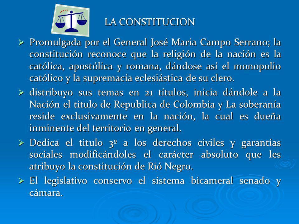 LA CONSTITUCION Promulgada por el General José Maria Campo Serrano; la constitución reconoce que la religión de la nación es la católica, apostólica y