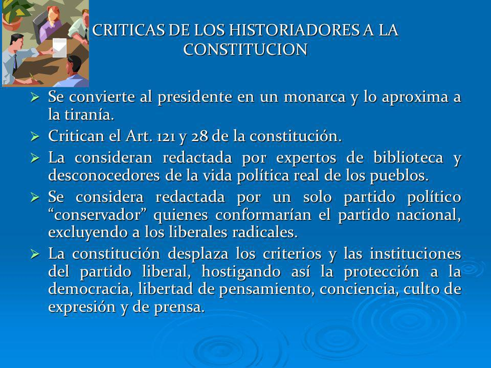 CRITICAS DE LOS HISTORIADORES A LA CONSTITUCION Se convierte al presidente en un monarca y lo aproxima a la tiranía. Se convierte al presidente en un