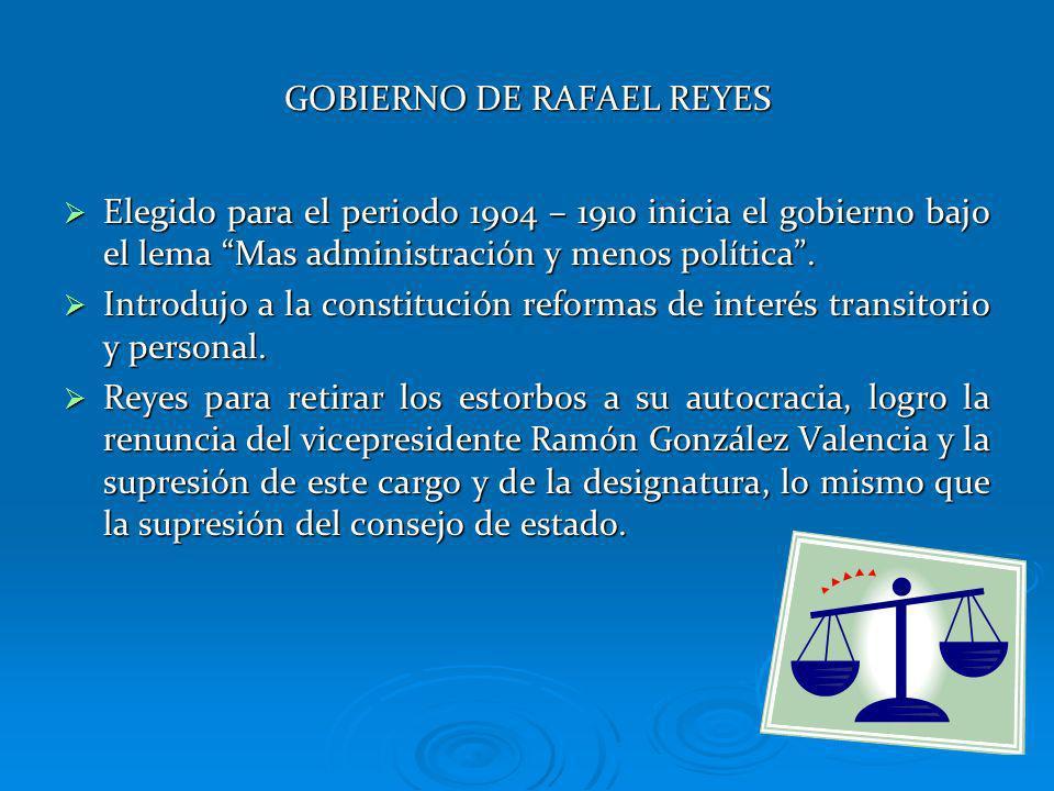 GOBIERNO DE RAFAEL REYES Elegido para el periodo 1904 – 1910 inicia el gobierno bajo el lema Mas administración y menos política. Elegido para el peri