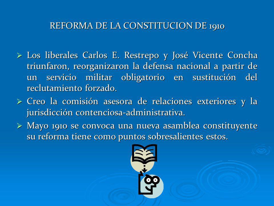 REFORMA DE LA CONSTITUCION DE 1910 Los liberales Carlos E. Restrepo y José Vicente Concha triunfaron, reorganizaron la defensa nacional a partir de un