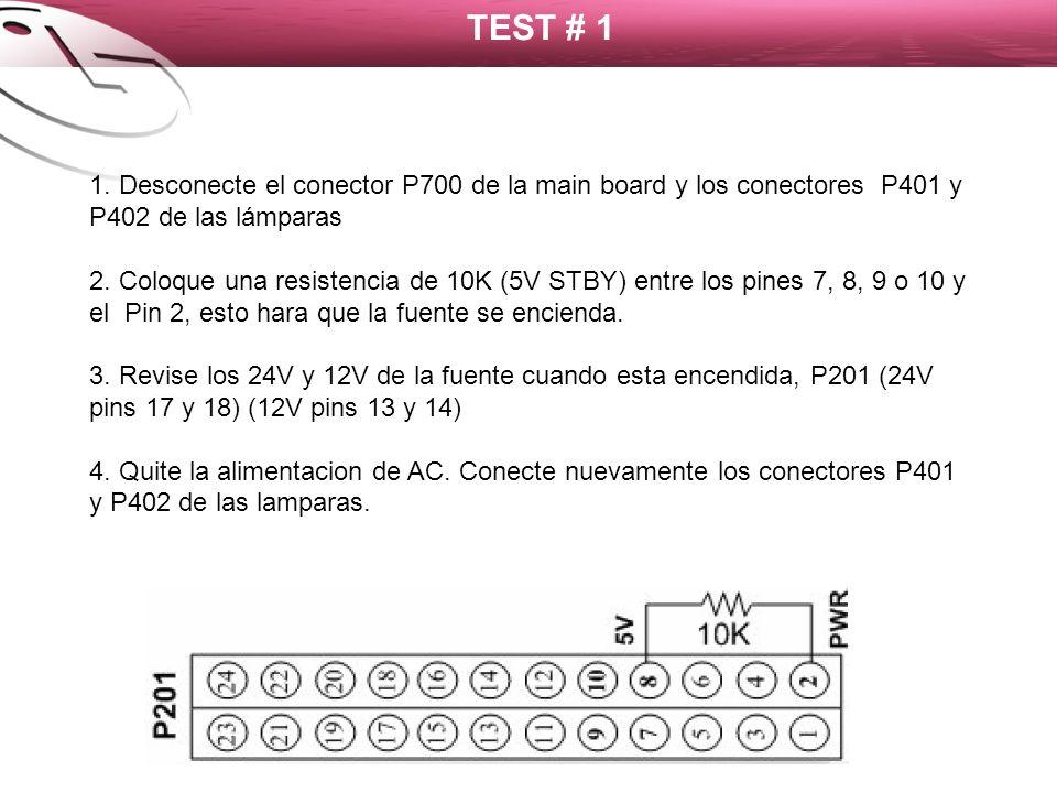 TEST # 1 1. Desconecte el conector P700 de la main board y los conectores P401 y P402 de las lámparas 2. Coloque una resistencia de 10K (5V STBY) entr
