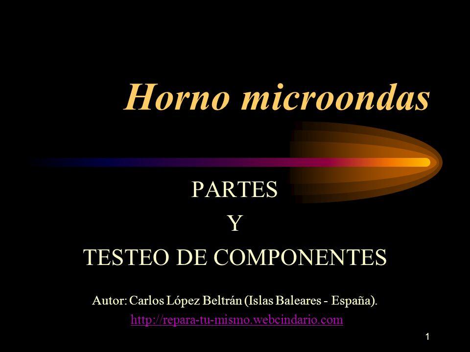 1 Horno microondas PARTES Y TESTEO DE COMPONENTES Autor: Carlos López Beltrán (Islas Baleares - España). http://repara-tu-mismo.webcindario.com