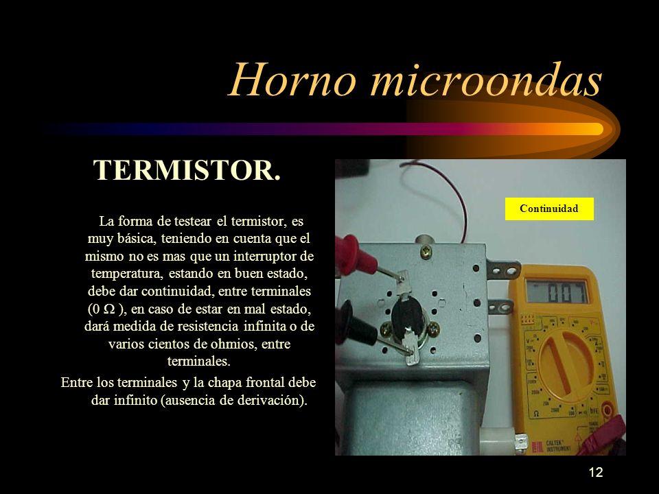 12 Horno microondas TERMISTOR. La forma de testear el termistor, es muy básica, teniendo en cuenta que el mismo no es mas que un interruptor de temper