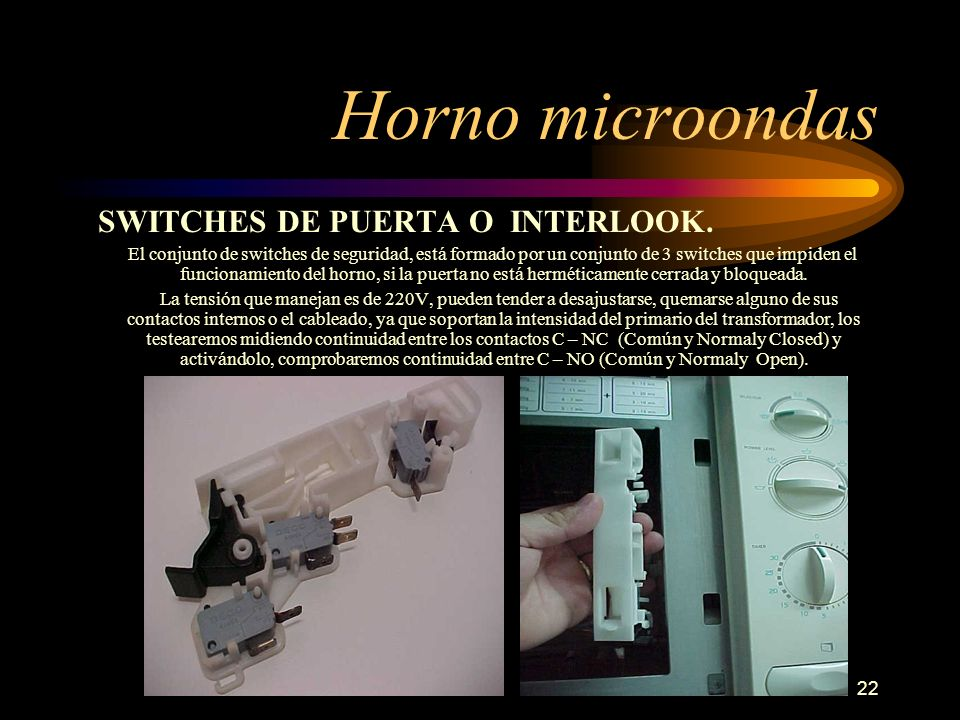 22 Horno microondas SWITCHES DE PUERTA O INTERLOOK. El conjunto de switches de seguridad, está formado por un conjunto de 3 switches que impiden el fu
