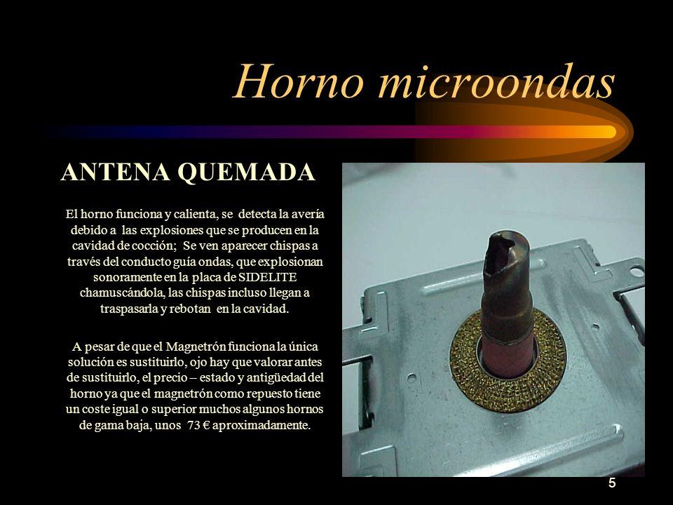 5 Horno microondas ANTENA QUEMADA El horno funciona y calienta, se detecta la avería debido a las explosiones que se producen en la cavidad de cocción