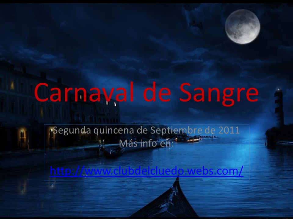 Carnaval de Sangre Segunda quincena de Septiembre de 2011 Más info en: http://www.clubdelcluedo.webs.com/