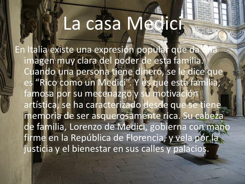 La casa Medici En Italia existe una expresión popular que da una imagen muy clara del poder de esta familia. Cuando una persona tiene dinero, se le di