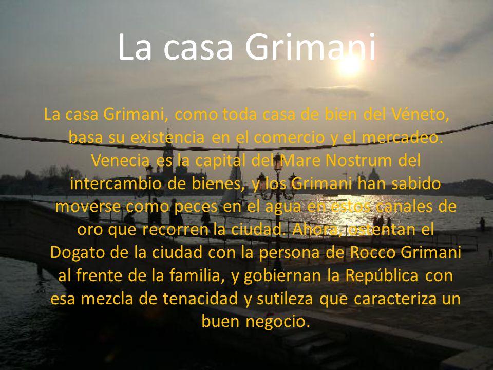La casa Grimani La casa Grimani, como toda casa de bien del Véneto, basa su existencia en el comercio y el mercadeo. Venecia es la capital del Mare No