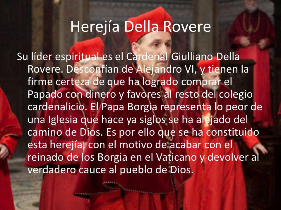 Herejía Della Rovere Su líder espiritual es el Cardenal Giulliano Della Rovere. Desconfían de Alejandro VI, y tienen la firme certeza de que ha lograd