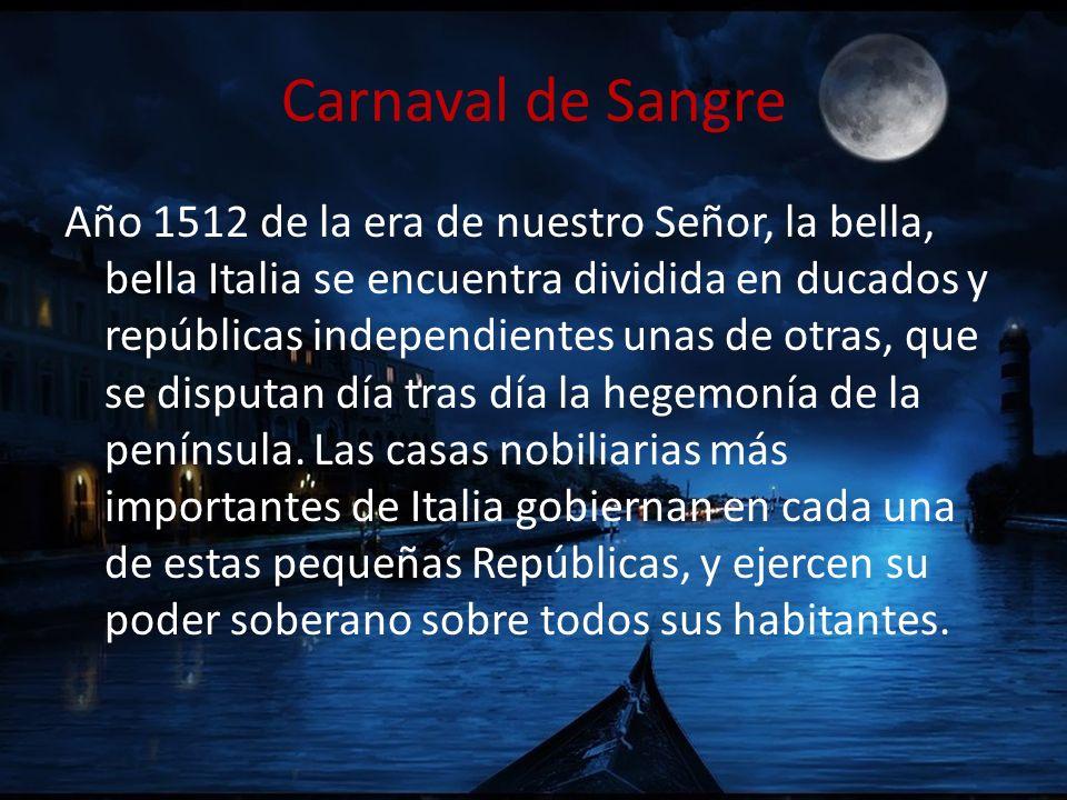 Carnaval de Sangre Año 1512 de la era de nuestro Señor, la bella, bella Italia se encuentra dividida en ducados y repúblicas independientes unas de ot