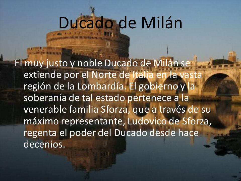Ducado de Milán El muy justo y noble Ducado de Milán se extiende por el Norte de Italia en la vasta región de la Lombardía. El gobierno y la soberanía