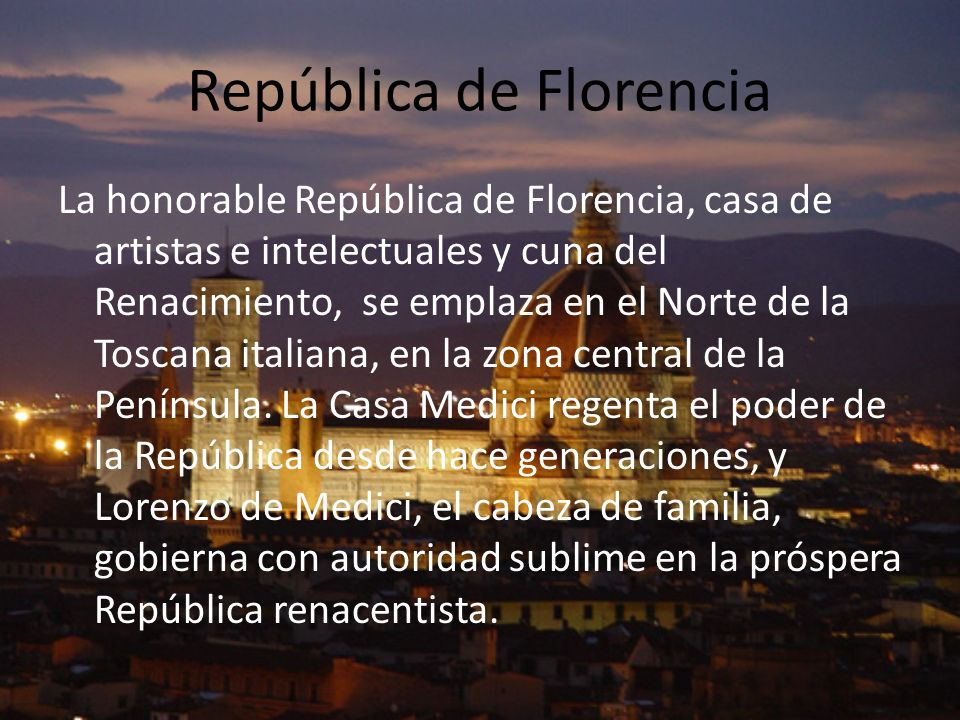 República de Florencia La honorable República de Florencia, casa de artistas e intelectuales y cuna del Renacimiento, se emplaza en el Norte de la Tos