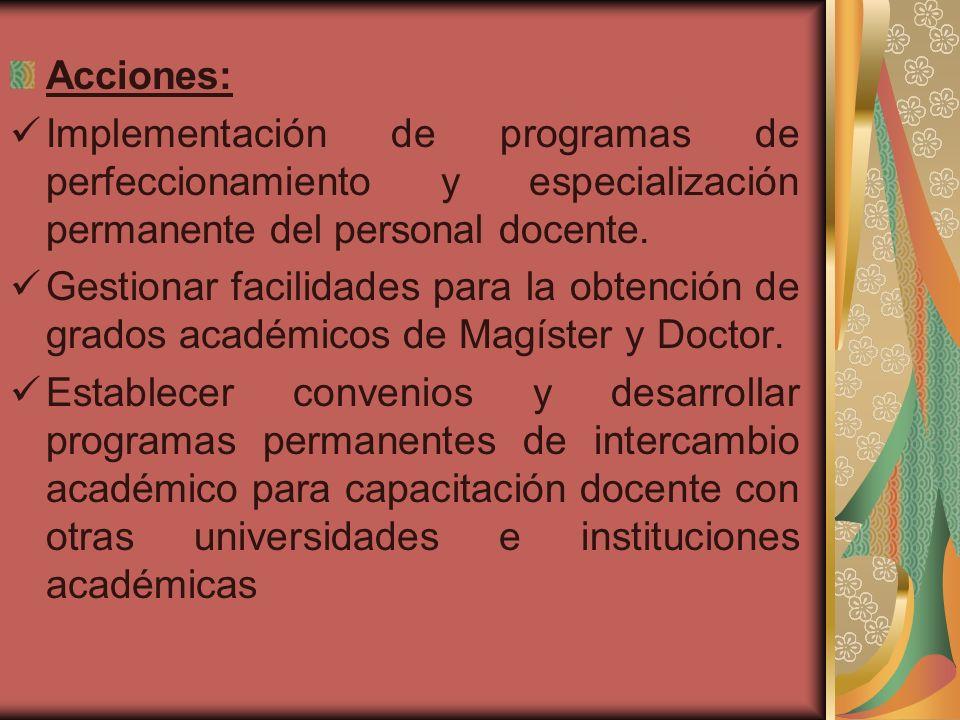 Acciones: Implementación de programas de perfeccionamiento y especialización permanente del personal docente. Gestionar facilidades para la obtención