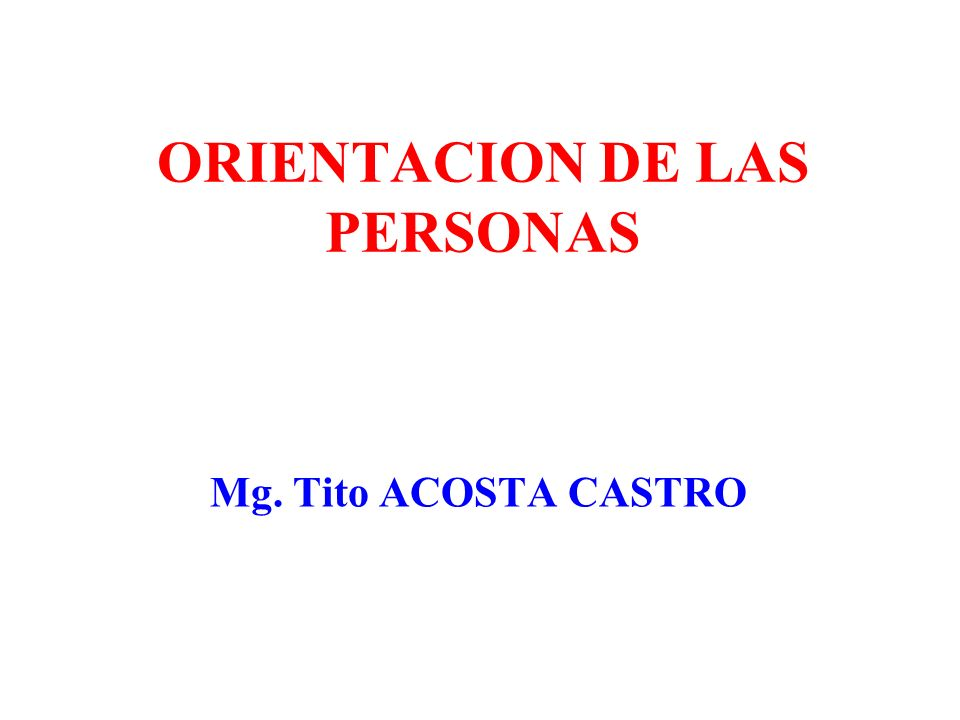 ORIENTACION DE LAS PERSONAS Mg. Tito ACOSTA CASTRO