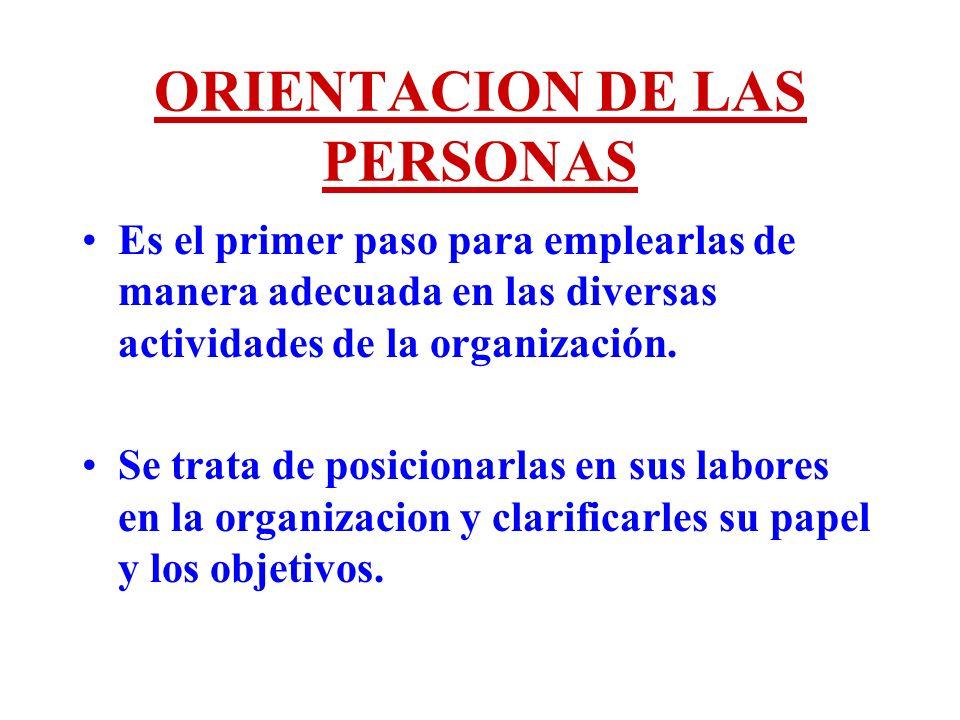 ORIENTACION DE LAS PERSONAS Es el primer paso para emplearlas de manera adecuada en las diversas actividades de la organización. Se trata de posiciona