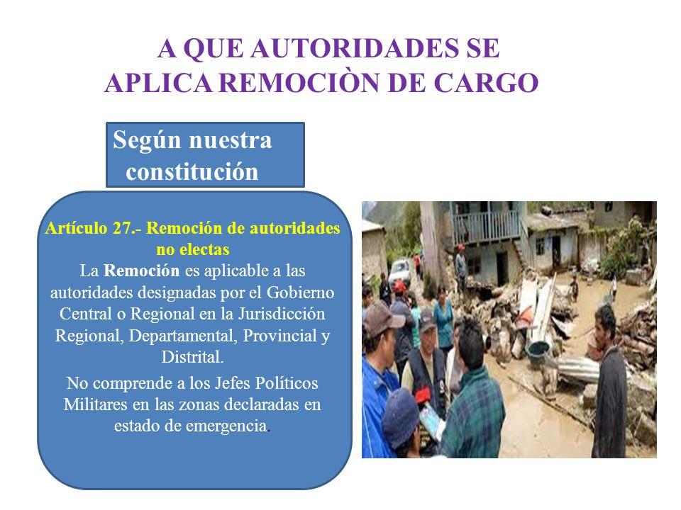 A QUE AUTORIDADES SE APLICA REMOCIÒN DE CARGO Según nuestra constitución Artículo 27.- Remoción de autoridades no electas La Remoción es aplicable a l