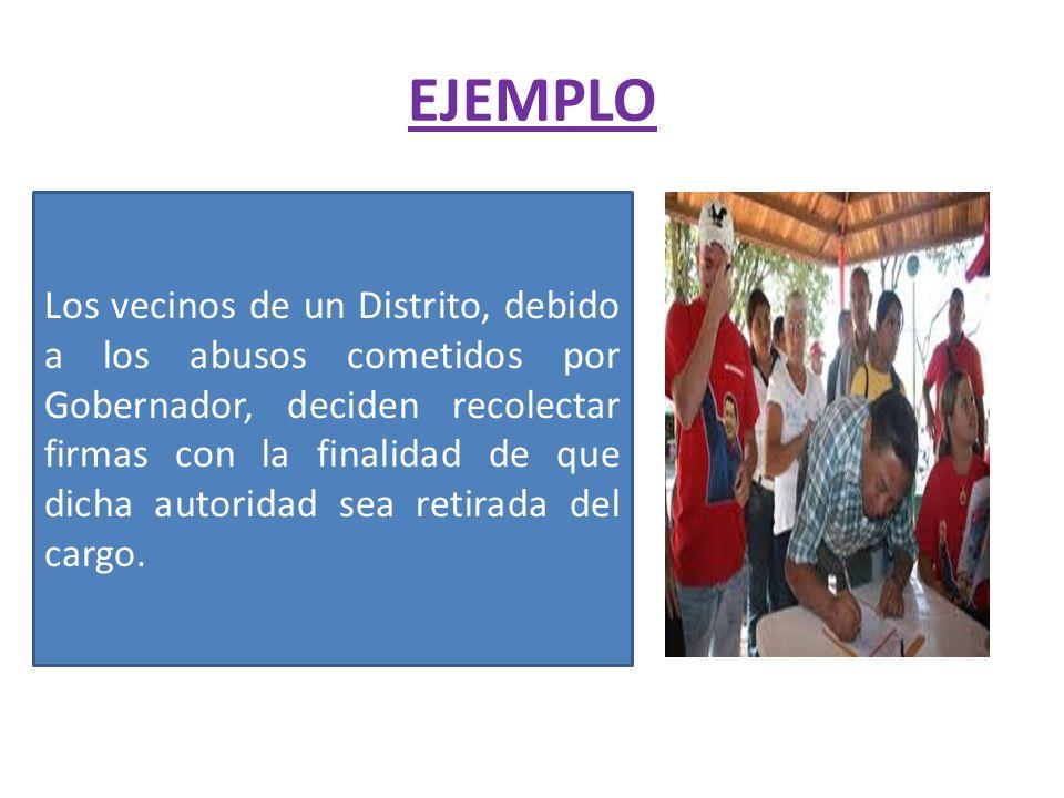 EJEMPLO Los vecinos de un Distrito, debido a los abusos cometidos por Gobernador, deciden recolectar firmas con la finalidad de que dicha autoridad se