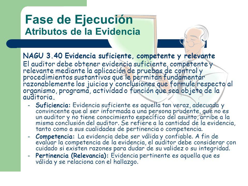 Fase de Ejecución Atributos de la Evidencia NAGU 3.40 Evidencia suficiente, competente y relevante El auditor debe obtener evidencia suficiente, compe