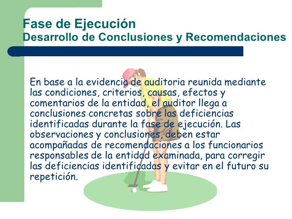 Fase de Ejecución Desarrollo de Conclusiones y Recomendaciones En base a la evidencia de auditoria reunida mediante las condiciones, criterios, causas