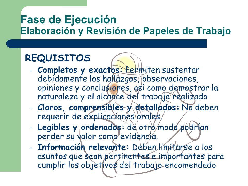 Fase de Ejecución Elaboración y Revisión de Papeles de Trabajo REQUISITOS – Completos y exactos: Permiten sustentar debidamente los hallazgos, observa