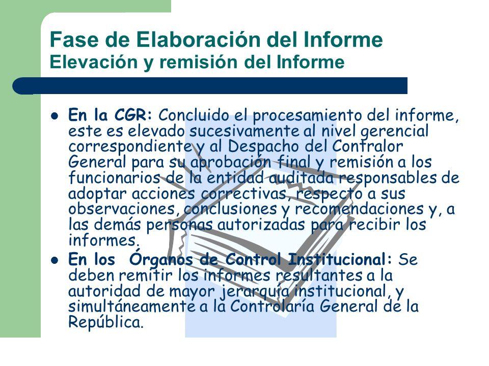 Fase de Elaboración del Informe Elevación y remisión del Informe En la CGR: Concluido el procesamiento del informe, este es elevado sucesivamente al n