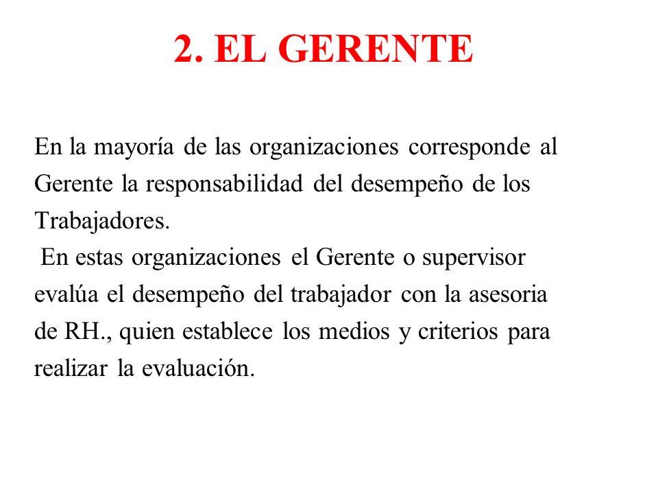 2. EL GERENTE En la mayoría de las organizaciones corresponde al Gerente la responsabilidad del desempeño de los Trabajadores. En estas organizaciones