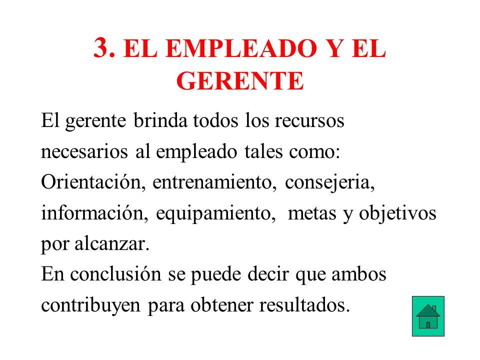 3. EL EMPLEADO Y EL GERENTE El gerente brinda todos los recursos necesarios al empleado tales como: Orientación, entrenamiento, consejeria, informació