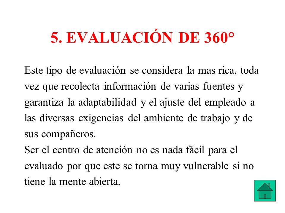 5. EVALUACIÓN DE 360° Este tipo de evaluación se considera la mas rica, toda vez que recolecta información de varias fuentes y garantiza la adaptabili