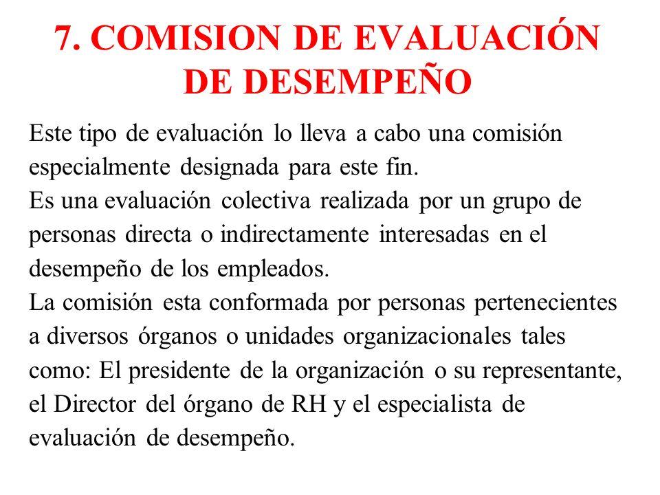 7. COMISION DE EVALUACIÓN DE DESEMPEÑO Este tipo de evaluación lo lleva a cabo una comisión especialmente designada para este fin. Es una evaluación c