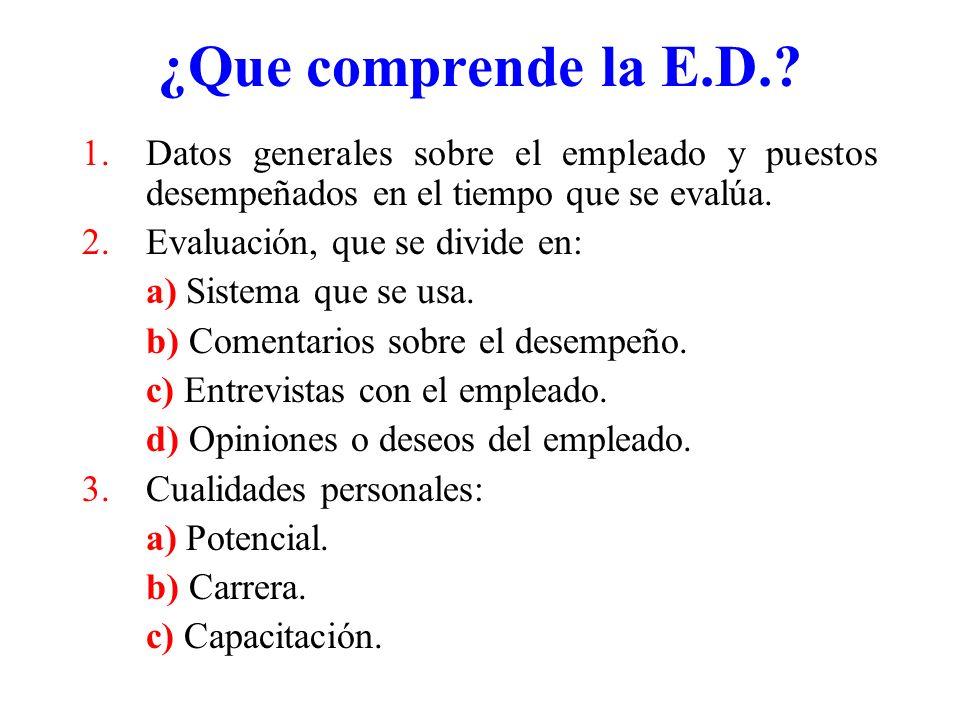 ¿Que comprende la E.D.? 1.Datos generales sobre el empleado y puestos desempeñados en el tiempo que se evalúa. 2.Evaluación, que se divide en: a) Sist