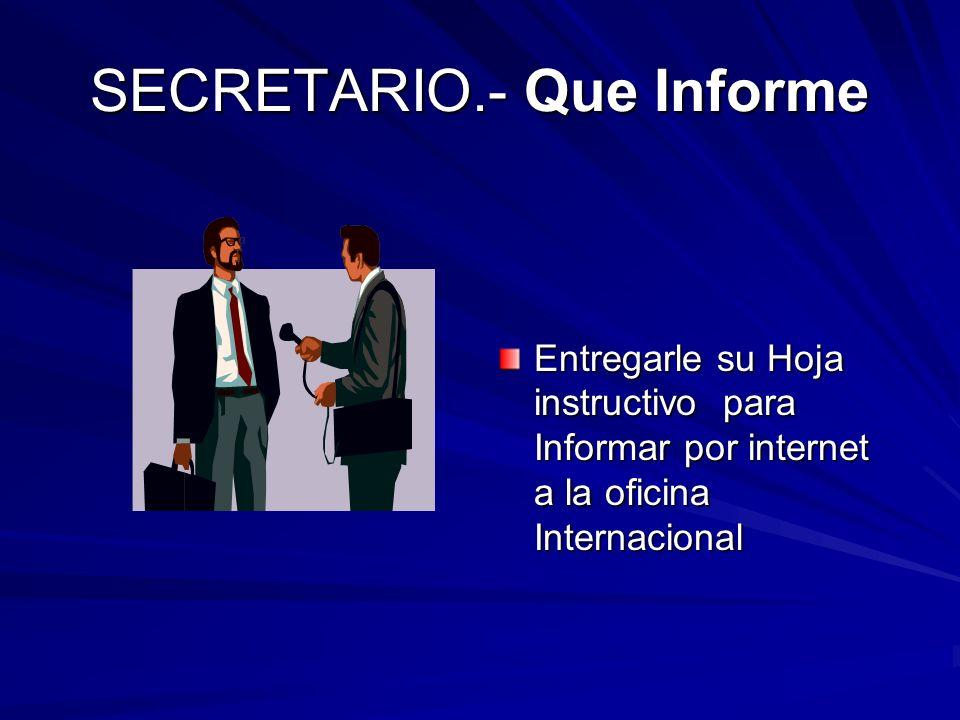 SECRETARIO.- Que Informe Entregarle su Hoja instructivo para Informar por internet a la oficina Internacional