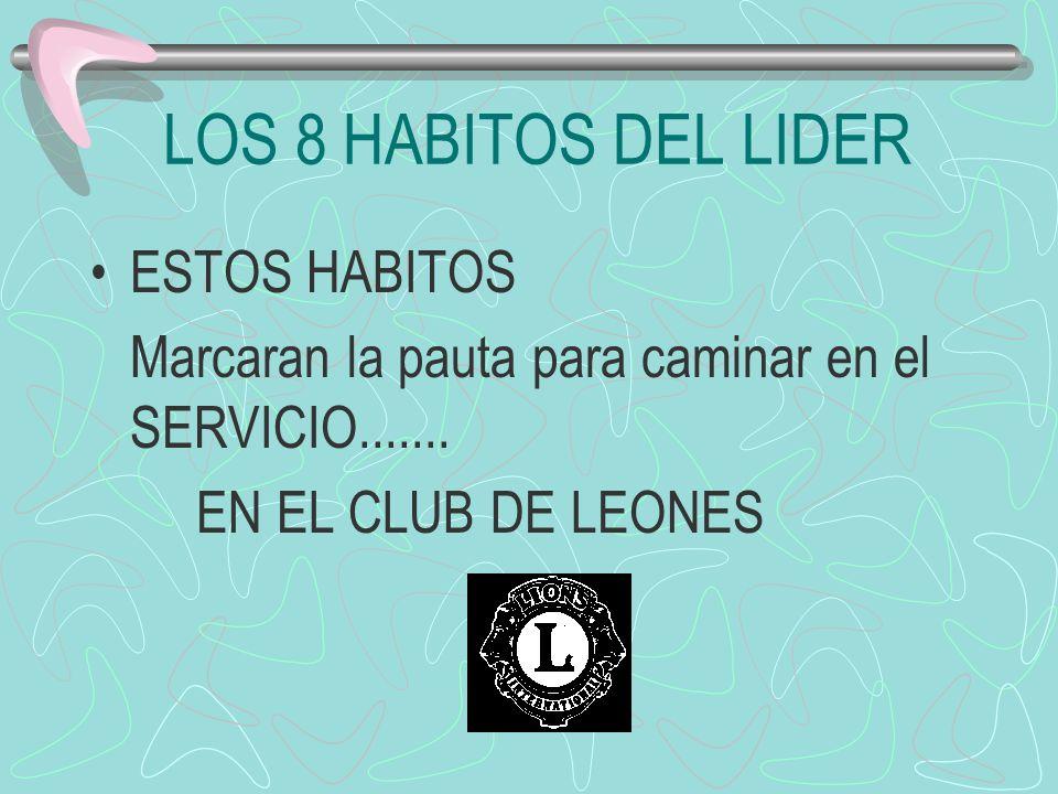 LOS 8 HABITOS DEL LIDER ESTOS HABITOS Marcaran la pauta para caminar en el SERVICIO....... EN EL CLUB DE LEONES