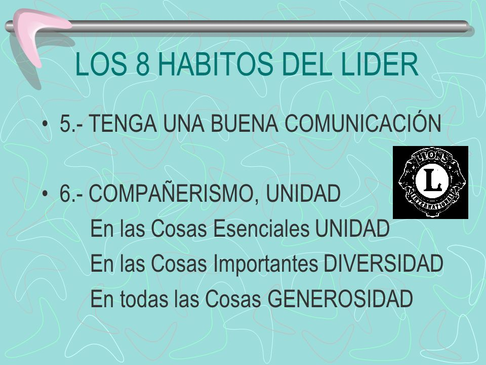 LOS 8 HABITOS DEL LIDER 5.- TENGA UNA BUENA COMUNICACIÓN 6.- COMPAÑERISMO, UNIDAD En las Cosas Esenciales UNIDAD En las Cosas Importantes DIVERSIDAD E