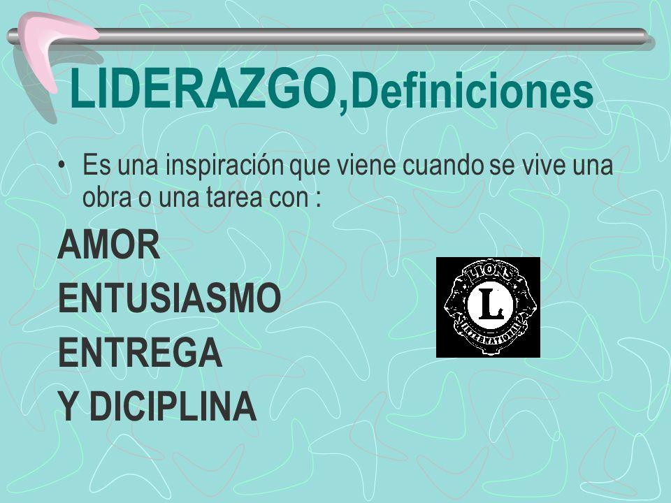 LIDERAZGO, Definiciones Es una inspiración que viene cuando se vive una obra o una tarea con : AMOR ENTUSIASMO ENTREGA Y DICIPLINA
