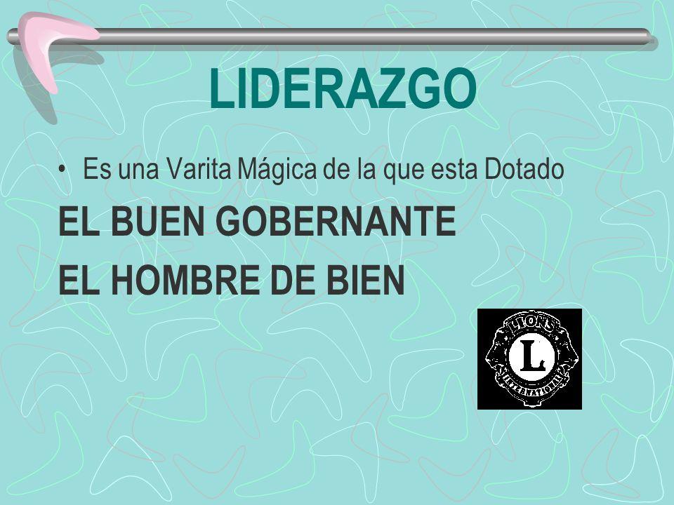 LIDERAZGO Es una Varita Mágica de la que esta Dotado EL BUEN GOBERNANTE EL HOMBRE DE BIEN