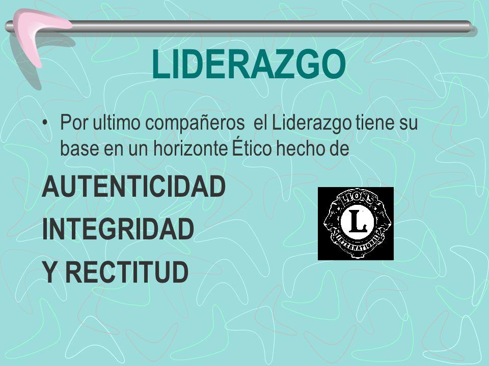 LIDERAZGO Por ultimo compañeros el Liderazgo tiene su base en un horizonte Ético hecho de AUTENTICIDAD INTEGRIDAD Y RECTITUD