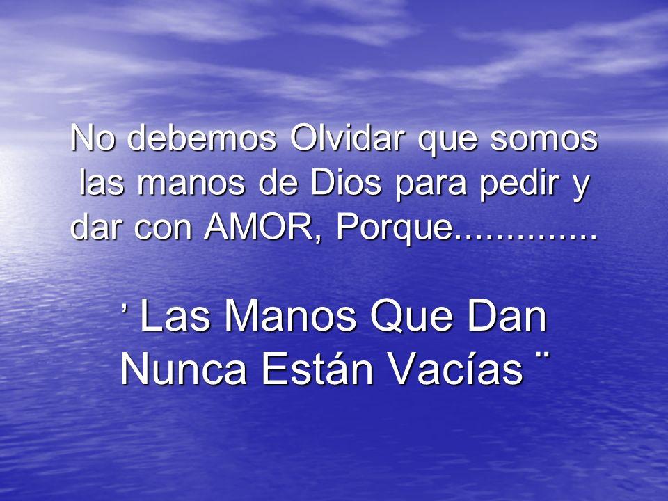 No debemos Olvidar que somos las manos de Dios para pedir y dar con AMOR, Porque.............. Las Manos Que Dan Nunca Están Vacías ¨ Las Manos Que Da