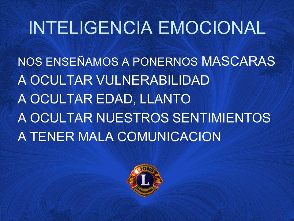 INTELIGENCIA EMOCIONAL NOS ENSEÑAMOS A PONERNOS MASCARAS A OCULTAR VULNERABILIDAD A OCULTAR EDAD, LLANTO A OCULTAR NUESTROS SENTIMIENTOS A TENER MALA COMUNICACION