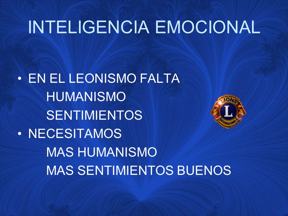 INTELIGENCIA EMOCIONAL EN EL LEONISMO FALTA HUMANISMO SENTIMIENTOS NECESITAMOS MAS HUMANISMO MAS SENTIMIENTOS BUENOS