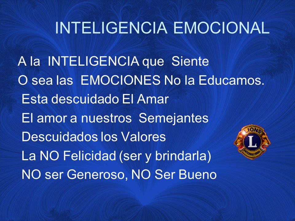 INTELIGENCIA EMOCIONAL A la INTELIGENCIA que Siente O sea las EMOCIONES No la Educamos.