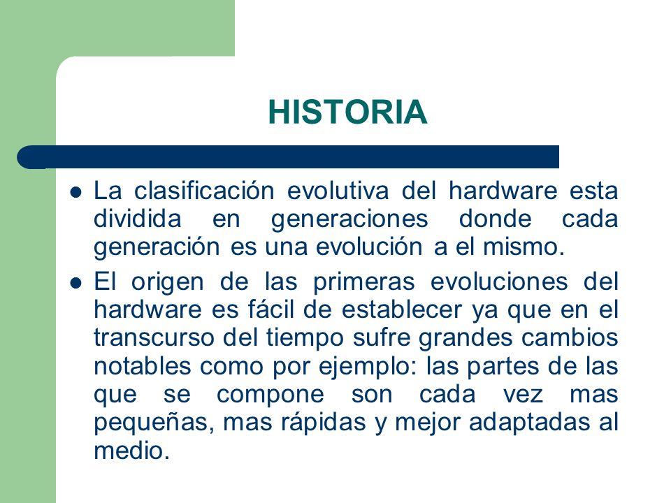 HISTORIA La clasificación evolutiva del hardware esta dividida en generaciones donde cada generación es una evolución a el mismo. El origen de las pri