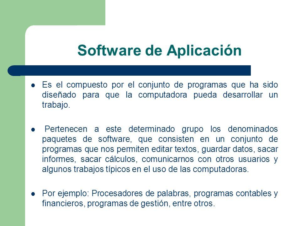 Software de Aplicación Es el compuesto por el conjunto de programas que ha sido diseñado para que la computadora pueda desarrollar un trabajo. Pertene