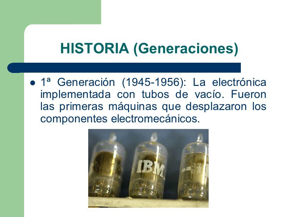 HISTORIA (Generaciones) 1ª Generación (1945-1956): La electrónica implementada con tubos de vacío. Fueron las primeras máquinas que desplazaron los co